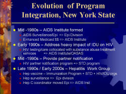 Evolution of Program Integration, New York State Mid -1980s – AIDS Institute formed - AIDS Surveillance/Epi => Epi Division - Enhanced Medicaid $$ => AIDS Institute Early 1990s – Address heavy impact of IDU on HIV - HIV testing/care collocated with substance abuse treatment services => AIDS Institute/OASAS Mid -1990s – Provide partner notification - HIV partner notification program => STD program Late 1990s / Early 2000s – Hepatitis Work Group - Hep vaccine – Immunization Program + STD + HIV/IDU prgs. - Hep surveillance => Epi division - Hep C coordinator moved Epi => AIDS Inst
