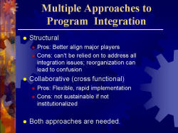 Multiple Approaches to Program Integration Structural - Pros: Better align major players - Cons: can't be relied on to address all integration issues; reorganization can lead to confusion Collaborative (cross functional) - Pros: Flexible, rapid implementation - Cons: not sustainable if not institutionalized Both approaches are needed.
