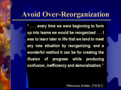 Avoid Over-Reorganization '...every time we were beginning to form up into teams we would be reorganized...I was to learn later in life that we tend to meet any new situation by reorganizing; and a wonderful method it can be for creating the illusion of progress while producing confusion, inefficiency and demoralization.' -Petronius Arbiter, 210 B.C.