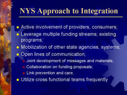 NYS Approach to Integration Active involvement of providers, consumers; Leverage multiple funding streams; existing programs; Mobilization of other state agencies, systems; Open lines of communication; - Joint development of messages and materials; - Collaboration on funding proposals; - Link prevention and care. Utilize cross functional teams frequently