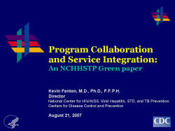 Program Collaboration and Service Integration: An NCHHSTP Green paper    Kevin Fenton, M.D., Ph.D., F.F.P.H.  Director   National Center for HIV/AIDS, Viral Hepatitis, STD, and TB Prevention   Centers for Disease Control and Prevention    August 21, 2007