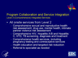 Program Collaboration and Service Integration Level 3 (Comprehensive) Integrated Services    All onsite services from Level 2  Comprehensive sexual and reproductive health risk assessment, drug use, mental health, intimate partner violence risk assessment  Comprehensive HIV, Hepatitis A/B and Hepatitis C, STD, TB screening, diagnosis and treatment  Comprehensive health services, including pregnancy testing and contraceptive services  Health education and targeted risk reduction  Referral to specialist as needed