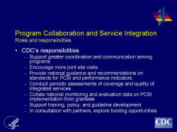 Program Collaboration and Service Integration Roles and responsibilities    CDC's responsibilities  Support greater coordination and communication among programs  Encourage more joint site visits  Provide national guidance and recommendations on standards for PCSI and performance indicators  Conduct periodic assessments of coverage and quality of integrated services  Collate national monitoring and evaluation data on PCSI implementation from grantees  Support training, policy, and guideline development  In consultation with partners, explore funding opportunities