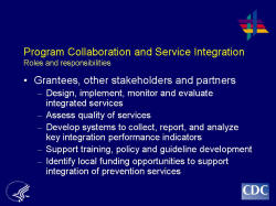 PProgram Collaboration and Service Integration Roles and responsibilities    Grantees, other stakeholders and partners  Design, implement, monitor and evaluate integrated services  Assess quality of services  Develop systems to collect, report, and analyze key integration performance indicators  Support training, policy and guideline development  Identify local funding opportunities to support integration of prevention services