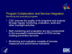 Program Collaboration and Service Integration Monitoring and evaluating progress    CDC ensures the quality of its programs and projects through regular monitoring, evaluation, audit and other oversight activities.     Both monitoring and evaluation are key components to the successful implementation of PCSI across existing prevention services.    Monitoring and evaluation consists of process measures and performance indicators.