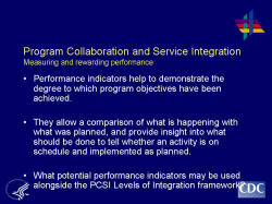 Program Collaboration and Service Integration Measuring and rewarding performance    Performance indicators help to demonstrate the degree to which program objectives have been achieved.     They allow a comparison of what is happening with what was planned, and provide insight into what should be done to tell whether an activity is on schedule and implemented as planned.     What potential performance indicators may be used alongside the PCSI Levels of Integration framework?