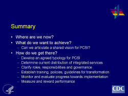 Summary    Where are we now?  What do we want to achieve?  Can we articulate a shared vision for PCSI?  How do we get there?  Develop an agreed typology for PCSI  Determine current distribution of integrated services  Clarify roles, responsibilities and governance  Establish training, policies, guidelines for transformation  Monitor and evaluate progress towards implementation  Measure and reward performance