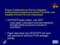 Program Collaboration and Service Integration: Enhancing the prevention and control of HIV/AIDS, Viral Hepatitis, STD and TB in the United States    NCHHSTP green paper, July 2007  Green paper: a discussion document intended to stimulate debate and launch a process of consultation    Paper describes how NCHHSTP will work with partners to advance PCSI strategic priority