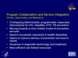 Program Collaboration and Service Integration Drivers, Opportunities, and Motivators    Overlapping determinants, programmatic responses, interventions for HIV, Hepatitis, STD, TB prevention  Moving towards a more holistic model of prevention services  Need to accelerate reductions in health disparities  Desire to improve delivery of prevention services to clients  Advances in diagnostic technology and treatment   More efficient use federal resources