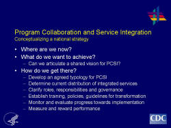 Program Collaboration and Service Integration Conceptualizing a national strategy    Where are we now?  What do we want to achieve?  Can we articulate a shared vision for PCSI?  How do we get there?  Develop an agreed typology for PCSI  Determine current distribution of integrated services  Clarify roles, responsibilities and governance  Establish training, policies, guidelines for transformation  Monitor and evaluate progress towards implementation  Measure and reward performance