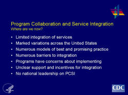 Program Collaboration and Service Integration Where are we now?    Limited integration of services  Marked variations across the United States  Numerous models of best and promising practice  Numerous barriers to integration  Programs have concerns about implementing  Unclear support and incentives for integration  No national leadership on PCSI