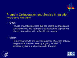 Program Collaboration and Service Integration Where do we want to be?    Goal:   Provide prevention services that are holistic, science based, comprehensive, and high quality to appropriate populations at every interaction with the health care system.    Vision:    Remove barriers to and facilitate adoption of service delivery integration at the client level by aligning NCHHSTP activities, systems, and policies with this goal.
