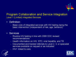 Program Collaboration and Service Integration Level 1 (Limited) Integrated Services    Definition:  Basic core of integrated services with HIV testing being the basic intervention (independent of risk, age, behavior)     Services  Routine HIV testing in line with 2006 CDC revised recommendations  Health information on HIV, STD, viral hepatitis, and TB  Documented and tracked referrals to Level 2, 3, or specialist services available on request or as indicated  HIV+ linked to care