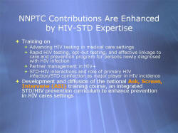 NNPTC Contributions Are Enhanced by HIV-STD Expertise Training on - Advancing HIV testing in medical care settings - Rapid HIV testing, opt-out testing, and effective linkage to care and prevention program for persons newly diagnosed with HIV infection - Partner management in HIV+ - STD-HIV interactions and role of primary HIV infection/STD coinfection as major player in HIV incidence Development and diffusion of the national Ask, Screen, Intervene (ASI) training course, an integrated STD/HIV prevention curriculum to enhance prevention in HIV cares settings