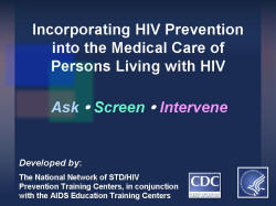 Incorporating HIV Prevention into the Medical Care of Persons Living with HIV Ask/Screen/Intervene Developed by: The National Network of STD/HIV Prevention Training Centers, in conjunction with the AIDS Education Training Centers