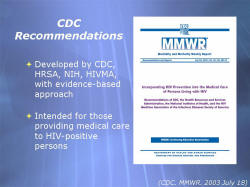 CDC Recommendations Developed by CDC, HRSA, NIH, HIVMA, with evidence-based approach Intended for those providing medical care to HIV-positive persons Screenshot: MMWR Incorporating HIV Prevention into the Medical Care of Persons Living with HIV