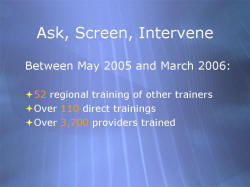 Ask, Screen, Intervene Between May 2005 and March 2006: 52 regional training of other trainers Over 110 direct trainings Over 3,700 providers trained