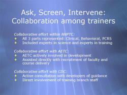 Ask, Screen, Intervene: Collaboration among trainers Collaborative effort within NNPTC: All 3 parts represented: Clinical, Behavioral, PCRS Included experts in science and experts in training Collaborative effort with AETC: AETC actively involved in development Assisted directly with recruitment of faculty and course delivery Collaborative effort with CDC: Active consultation with developers of guidance Direct involvement of training branch staff
