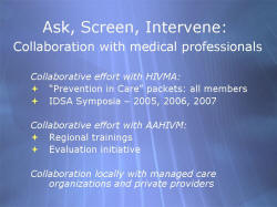 "Ask, Screen, Intervene: Collaboration with medical professionals Collaborative effort with HIVMA: ""Prevention in Care"" packets: all members IDSA Symposia – 2005, 2006, 2007 Collaborative effort with AAHIVM: Regional trainings Evaluation initiative Collaboration locally with managed care organizations and private providers"