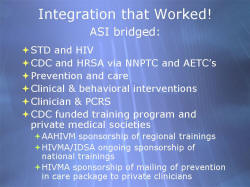 Integration that Worked! ASI bridged: STD and HIV CDC and HRSA via NNPTC and AETC's Prevention and care Clinical & behavioral interventions Clinician & PCRS CDC funded training program and private medical societies - AAHIVM sponsorship of regional trainings - HIVMA/IDSA ongoing sponsorship of national trainings - HIVMA sponsorship of mailing of prevention in care package to private clinicians