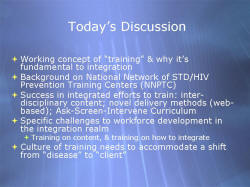 "Today's Discussion Working concept of ""training"" & why it's fundamental to integration Background on National Network of STD/HIV Prevention Training Centers (NNPTC) Success in integrated efforts to train: inter-disciplinary content; novel delivery methods (web-based); Ask-Screen-Intervene Curriculum Specific challenges to workforce development in the integration realm - Training on content, & training on how to integrate Culture of training needs to accommodate a shift from ""disease"" to ""client"""