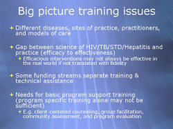 Big picture training issues Different diseases, sites of practice, practitioners, and models of care Gap between science of HIV/TB/STD/Hepatitis and practice (efficacy to effectiveness) Efficacious interventions may not always be effective in the real world if not translated with fidelity Some funding streams separate training & technical assistance Needs for basic program support training (program specific training alone may not be sufficient) E.g. client-centered counseling, group facilitation, community assessment, and program evaluation