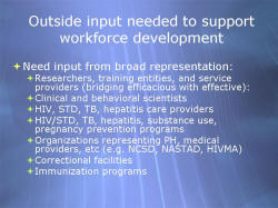 Outside input needed to support workforce development Need input from broad representation: - Researchers, training entities, and service providers (bridging efficacious with effective): - Clinical and behavioral scientists - HIV, STD, TB, hepatitis care providers - HIV/STD, TB, hepatitis, substance use, pregnancy prevention programs - Organizations representing PH, medical providers, etc (e.g. NCSD, NASTAD, HIVMA) - Correctional facilities - Immunization programs
