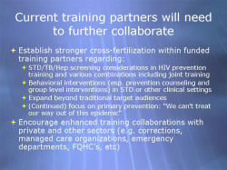 Current training partners will need to further collaborate Establish stronger cross-fertilization within funded training partners regarding: - STD/TB/Hep screening considerations in HIV prevention training and various combinations including joint training - Behavioral interventions (esp. prevention counseling and group level interventions) in STD or other clinical settings - Expand beyond traditional target audiences (Continued) focus on primary prevention: 'We can't treat our way out of this epidemic' Encourage enhanced training collaborations with private and other sectors (e.g. corrections, managed care organizations, emergency departments, FQHC's, etc)