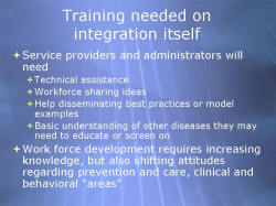"Training needed on integration itself Service providers and administrators will need - Technical assistance - Workforce sharing ideas - Help disseminating best practices or model examples - Basic understanding of other diseases they may need to educate or screen on Work force development requires increasing knowledge, but also shifting attitudes regarding prevention and care, clinical and behavioral ""areas"""