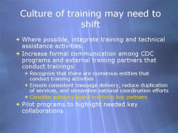 Culture of training may need to shift Where possible, integrate training and technical assistance activities. Increase formal communication among CDC programs and external training partners that conduct trainings: - Recognize that there are numerous entities that conduct training activities - Ensure consistent message delivery, reduce duplication of services, and streamline national coordination efforts - Consider advisory board involving key partners Pilot programs to highlight needed key collaborations