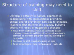 Structure of training may need to shift Develop a different structural approach in collaborating with organizations providing clinical and/or prevention services to enhance likelihood that training and capacity building efforts will result in measurable changes - Move from traditional focus on curricula-based training courses to addition of technical assistance services to increase program capacity building for integration - Continue to shift training to point of care - Take advantage of new technologies – web, etc