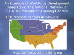 An Example of Workforce Development Integration: The National Network of STD/HIV Prevention Training Centers 18 regional centers in network: 1 in Washington, 1 in California, 2 in Texas, 1 in Alabama, 1 in Florida, 1 in Maryland, 2 in Colorado, 3 in New York, 1 in Missouri, 1 in Ohio, 1 in Massachusetts www.stdhivpreventiontraining.org