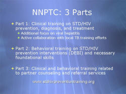 NNPTC: 3 Parts Part 1: Clinical training on STD/HIV prevention, diagnosis, and treatment Additional focus on viral hepatitis Active collaboration with local TB training efforts Part 2: Behavioral training on STD/HIV prevention interventions (DEBI) and necessary foundational skills Part 3: Clinical and behavioral training related to partner counseling and referral services www.stdhivpreventiontraining.org