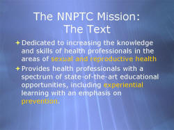 The NNPTC Mission: The Text Dedicated to increasing the knowledge and skills of health professionals in the areas of sexual and reproductive health Provides health professionals with a spectrum of state-of-the-art educational opportunities, including experiential learning with an emphasis on prevention.