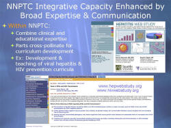 NNPTC Integrative Capacity Enhanced by Broad Expertise & Communication Within NNPTC: Combine clinical and educational expertise Parts cross-pollinate for curriculum development Ex: Development & teaching of viral hepatitis & HIV prevention curricula Screenshot: Hepatitis Web Study www.hepwebstudy.org www.hivwebstudy.org