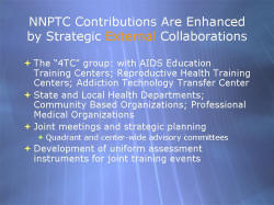 "NNPTC Contributions Are Enhanced by Strategic External Collaborations The ""4TC"" group: with AIDS Education Training Centers; Reproductive Health Training Centers; Addiction Technology Transfer Center State and Local Health Departments; Community Based Organizations; Professional Medical Organizations Joint meetings and strategic planning - Quadrant and center-wide advisory committees Development of uniform assessment instruments for joint training events"