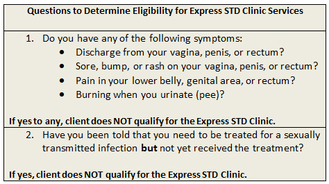Questions to Determine Eligibility for Express STD Clinic Services 1. Do you have any of the following symptoms:, Discharge from your vagina, penis, or rectum?, Sore, bump, or rash on your vagina, penis, or rectum?, Pain in your lower belly, genital area, or rectum?, Burning when you urinate (pee)?, If yes to any, client does NOT qualify for the Express STD Clinic. 2. Have you been told that you need to be treated for a sexually transmitted infection but not yet received the treatment? If yes, client does NOT qualify for the Express STD Clinic.