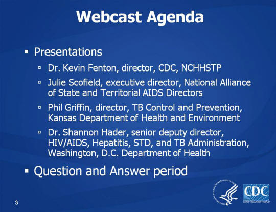 Webcast Agenda. Presentations. Dr. Kevin Fenton, director, CDC, NCHHSTP. Julie Scofield, executive director, National Alliance of State and Territorial AIDS Directors. Phil Griffin, director, TB Control and Prevention, Kansas Department of Health and Environment Dr. Shannon Hader, senior deputy director, HIV/AIDS, Hepatitis, STD, and TB Administration, Washington, D.C. Department of Health Question and Answer period
