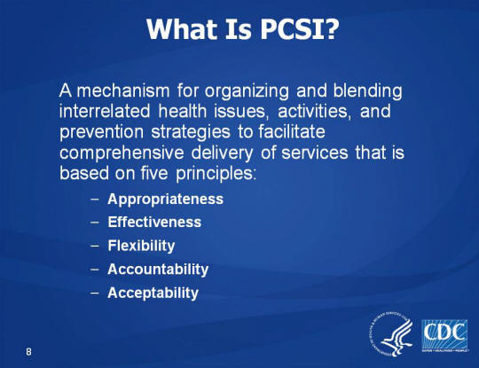 What Is PCSI? A mechanism for organizing and blending interrelated health issues, activities, and prevention strategies to facilitate comprehensive delivery of services that is based on five principles: Appropriateness, Effectiveness, Flexibility, Accountability, Acceptability