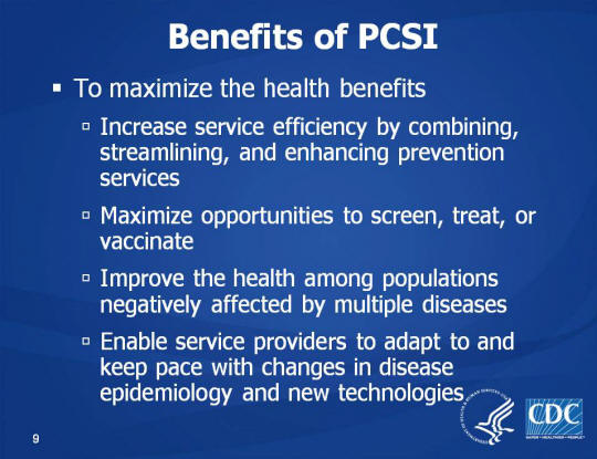 Benefits of PCSI. To maximize the health benefits. Increase service efficiency by combining, streamlining, and enhancing prevention services. Maximize opportunities to screen, treat, or vaccinate, Improve the health among populations negatively affected by multiple diseases, Enable service providers to adapt to and keep pace with changes in disease epidemiology and new technologies