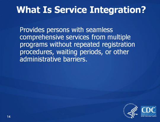 What Is Service Integration? Provides persons with seamless comprehensive services from multiple programs without repeated registration procedures, waiting periods, or other administrative barriers.