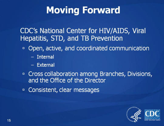 Moving Forward. CDC's National Center for HIV/AIDS, Viral Hepatitis, STD, and TB Prevention. Open, active, and coordinated communication. Internal, External, Cross collaboration among Branches, Divisions, and the Office of the Director. Consistent, clear messages