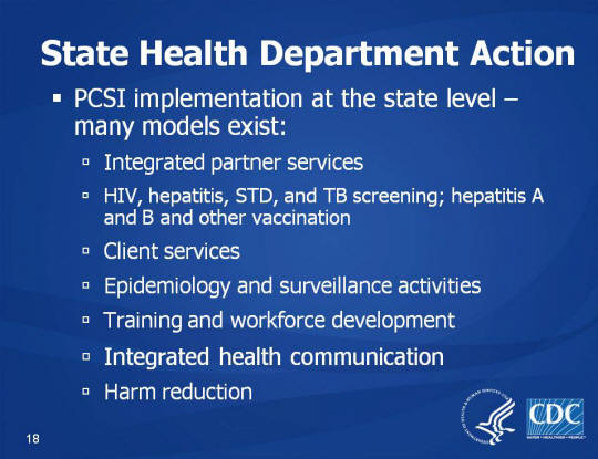 State Health Department Action. PCSI implementation at the state level – many models exist: Integrated partner services, HIV, hepatitis, STD, and TB screening; hepatitis A and B and other vaccination. Client services, Epidemiology and surveillance activities, Training and workforce development, Integrated health communication. Harm reduction