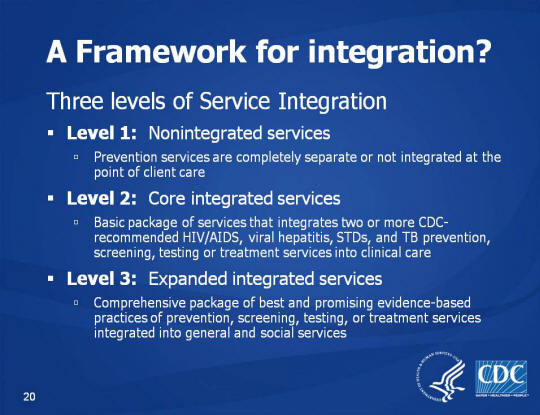 A Framework for integration? Three levels of Service Integration Level 1: Nonintegrated services, Prevention services are completely separate or not integrated at the point of client care. Level 2: Core integrated services, Basic package of services that integrates two or more CDC-recommended HIV/AIDS, viral hepatitis, STDs, and TB prevention, screening, testing or treatment services into clinical care. Level 3: Expanded integrated services. Comprehensive package of best and promising evidence-based practices of prevention, screening, testing, or treatment services integrated into general and social services