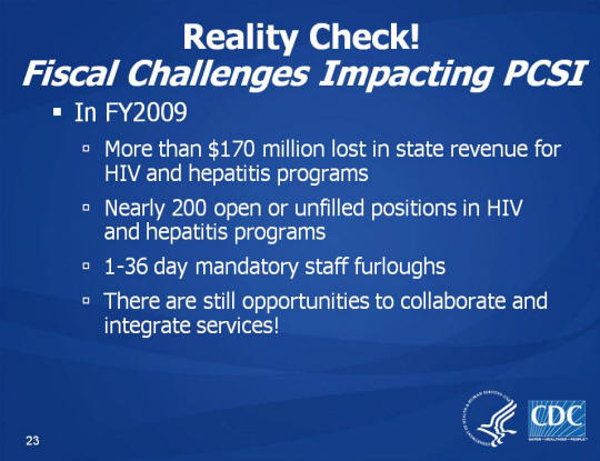 Reality Check! Fiscal Challenges Impacting PCSI. In FY2009. More than $170 million lost in state revenue for HIV and hepatitis programs. Nearly 200 open or unfilled positions in HIV and hepatitis programs. 1-36 day mandatory staff furloughs. There are still opportunities to collaborate and integrate services!