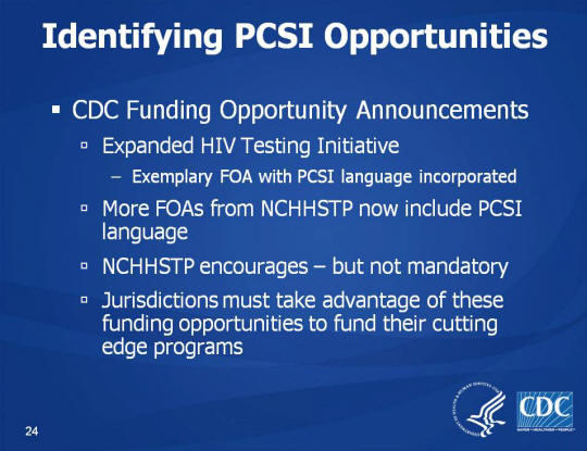 Identifying PCSI Opportunities. CDC Funding Opportunity Announcements. Expanded HIV Testing Initiative. Exemplary FOA with PCSI language incorporated. More FOAs from NCHHSTP now include PCSI language, NCHHSTP encourages – but not mandatory, Jurisdictions must take advantage of these funding opportunities to fund their cutting edge programs
