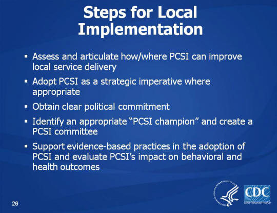 "Steps for Local Implementation. Assess and articulate how/where PCSI can improve local service delivery. Adopt PCSI as a strategic imperative where appropriate. Obtain clear political commitment. Identify an appropriate ""PCSI champion"" and create a PCSI committee . Support evidence-based practices in the adoption of PCSI and evaluate PCSI's impact on behavioral and health outcomes."