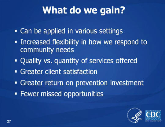 What do we gain? Can be applied in various settings. Increased flexibility in how we respond to community needs. Quality vs. quantity of services offered. Greater client satisfaction. Greater return on prevention investment. Fewer missed opportunities