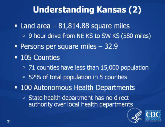 Understanding Kansas (2). Land area – 81,814.88 square miles. 9 hour drive from NE KS to SW KS (580 miles). Persons per square miles – 32.9. 105 Counties. 71 counties have less than 15,000 population. 52% of total population in 5 counties. 100 Autonomous Health Departments. State health department has no direct authority over local health departments