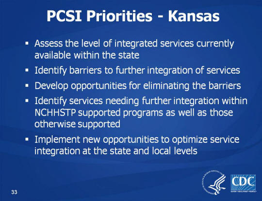 PCSI Priorities - Kansas. Assess the level of integrated services currently available within the state. Identify barriers to further integration of services. Develop opportunities for eliminating the barriers. Identify services needing further integration within NCHHSTP supported programs as well as those otherwise supported. Implement new opportunities to optimize service integration at the state and local levels